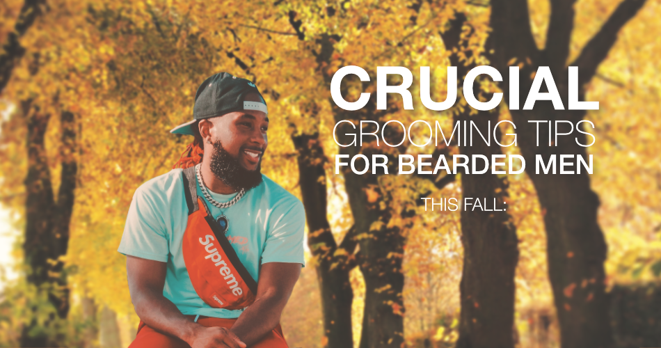 CRUCIAL GROOMING TIPS FOR BEARDED MEN THIS FALL