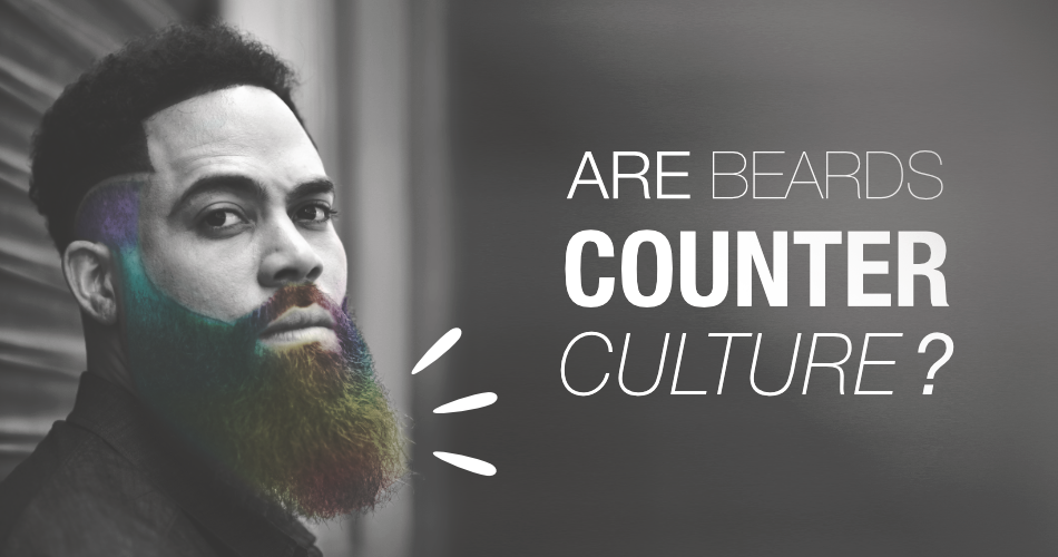 ARE BEARDS COUNTER CULTURE?
