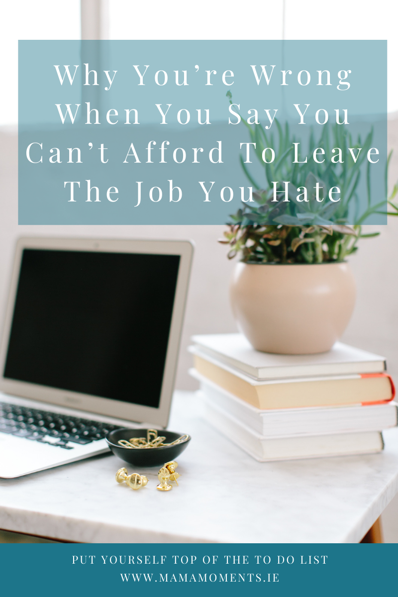 Why You're Wrong When You Say You Can't Afford To Leave The Job You Hate