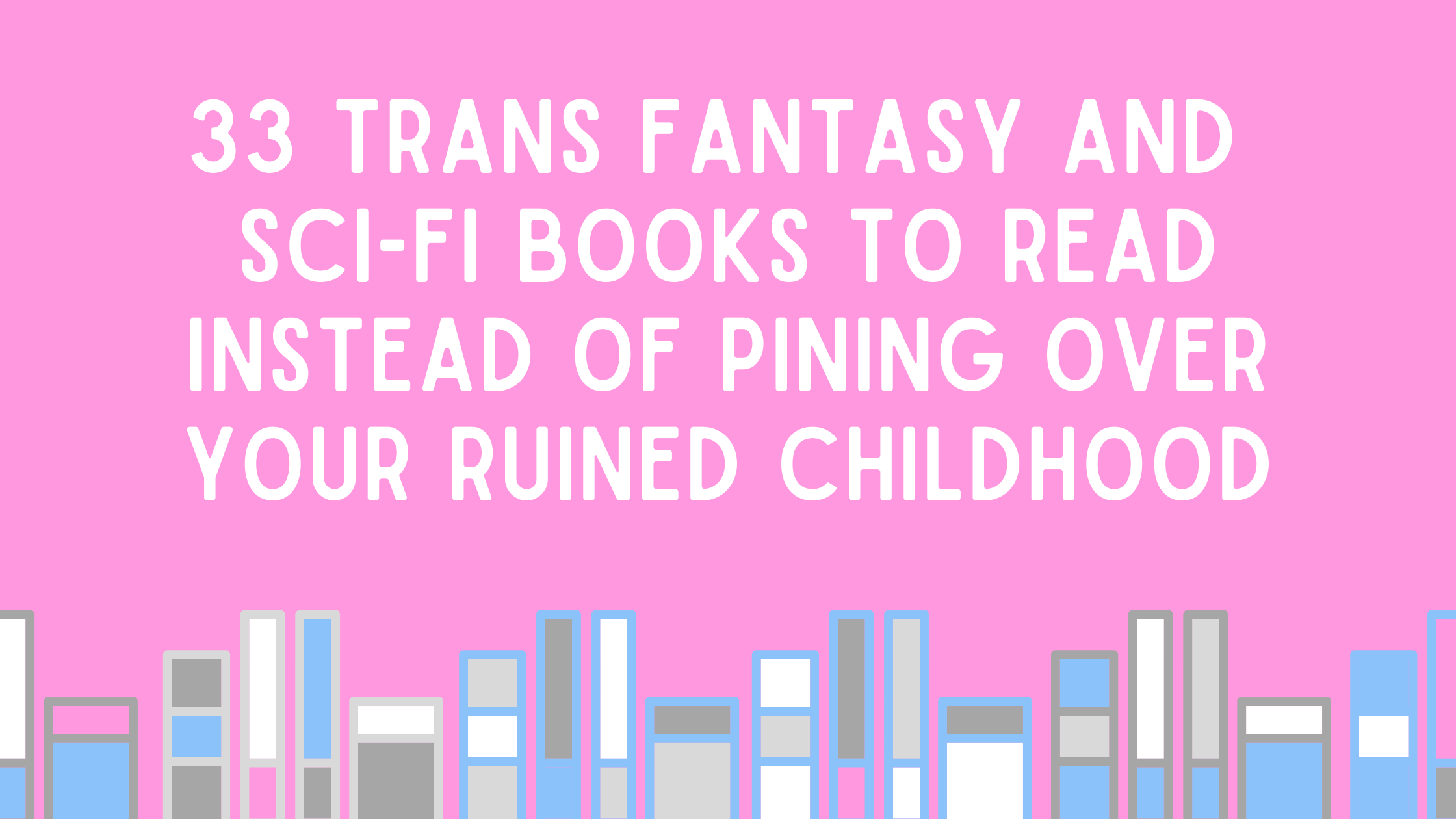33 trans fantasy and sci-fi books to read instead of pining over your ruined childhood