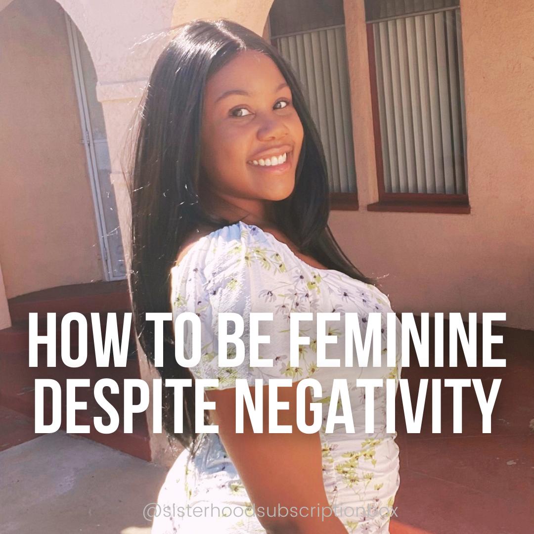 How to be Feminine despite negativity